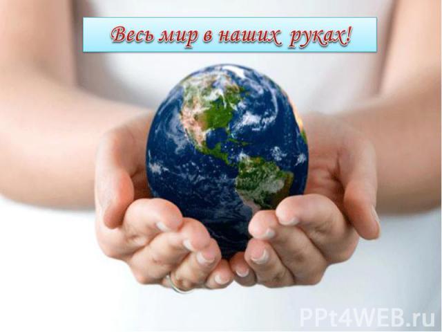 Весь мир в наших руках!