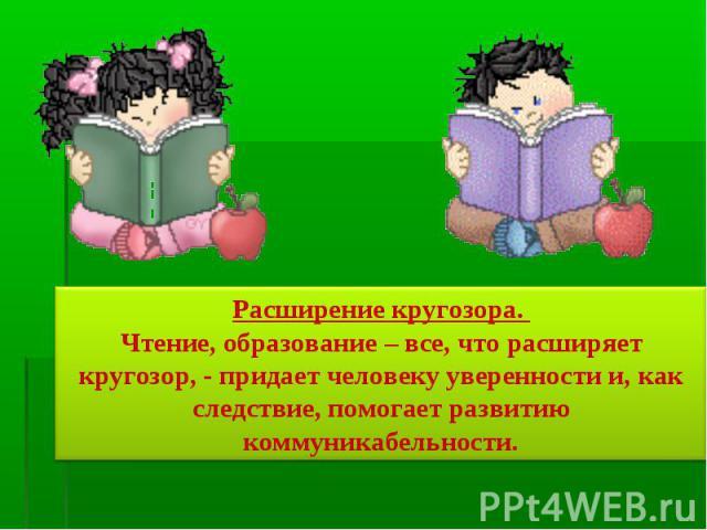Расширение кругозора. Чтение, образование – все, что расширяет кругозор, - придает человеку уверенности и, как следствие, помогает развитию коммуникабельности.