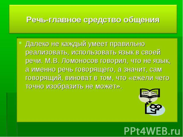 Речь-главное средство общения Далеко не каждый умеет правильно реализовать, использовать язык в своей речи. М.В. Ломоносов говорил, что не язык, а именно речь говорящего, а значит, сам говорящий, виноват в том, что «ежели чего точно изобразить не может».