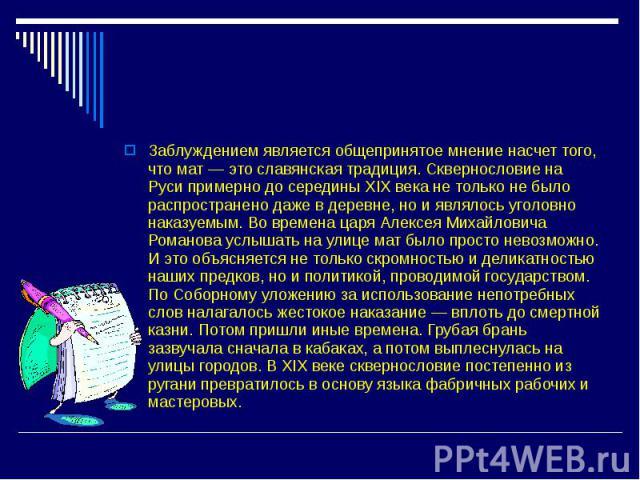 Заблуждением является общепринятое мнение насчет того, что мат — это славянская традиция. Сквернословие на Руси примерно до середины XIX века не только не было распространено даже в деревне, но и являлось уголовно наказуемым. Во времена царя Алексея…