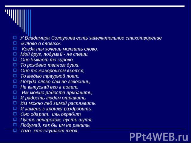 У Владимира Солоухина есть замечательное стихотворение «Слово о словах»:Когда ты хочешь молвить слово, Мой друг, подумай - не спеши. Оно бывает то сурово, То рождено теплом души.Оно то жаворонком вьется, То медью траурной поет. Покуда слово сам не …