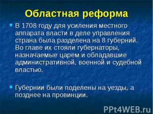 Областная реформа В 1708 году для усиления местного аппарата власти в деле управ