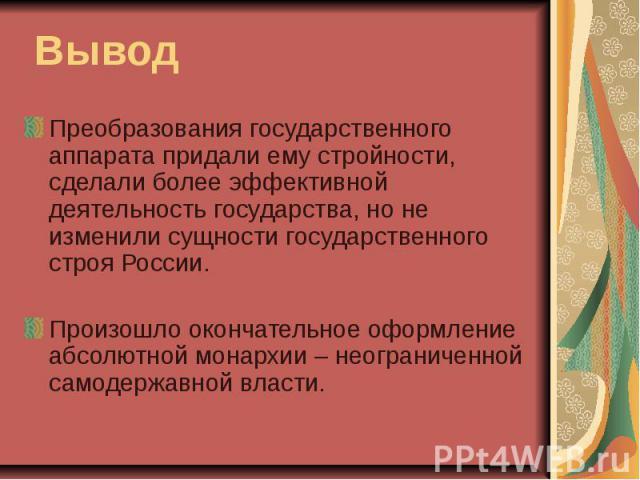 Вывод Преобразования государственного аппарата придали ему стройности, сделали более эффективной деятельность государства, но не изменили сущности государственного строя России.Произошло окончательное оформление абсолютной монархии – неограниченной …