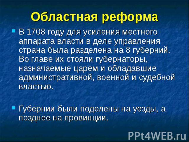 Областная реформа В 1708 году для усиления местного аппарата власти в деле управления страна была разделена на 8 губерний. Во главе их стояли губернаторы, назначаемые царем и обладавшие административной, военной и судебной властью.Губернии были поде…