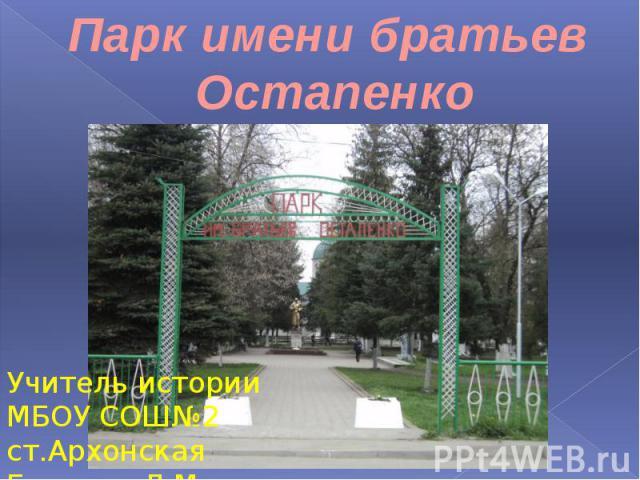 Парк имени братьев ОстапенкоУчитель истории МБОУ СОШ№2 ст.Архонская Бондарь Л.М.