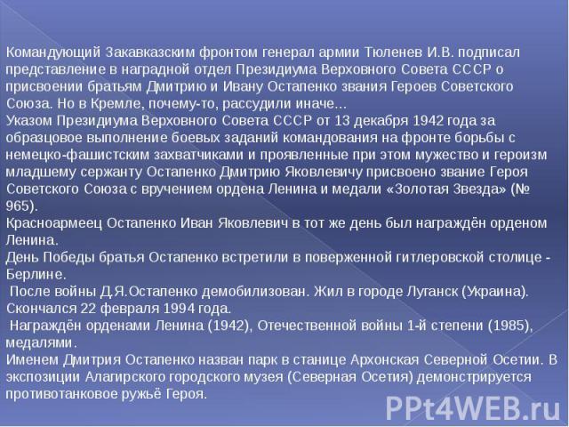 Командующий Закавказским фронтом генерал армии Тюленев И.В. подписал представление в наградной отдел Президиума Верховного Совета СССР о присвоении братьям Дмитрию и Ивану Остапенко звания Героев Советского Союза. Но в Кремле, почему-то, рассудили и…