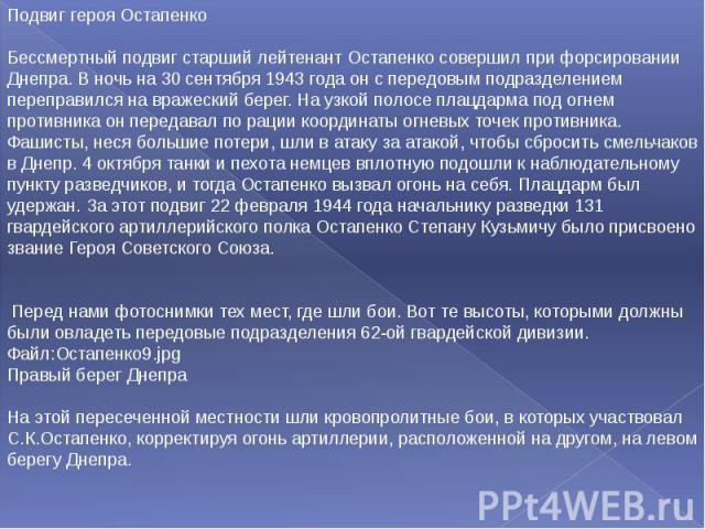 Подвиг героя Остапенко Бессмертный подвиг старший лейтенант Остапенко совершил при форсировании Днепра. В ночь на 30 сентября 1943 года он с передовым подразделением переправился на вражеский берег. На узкой полосе плацдарма под огнем противника он …