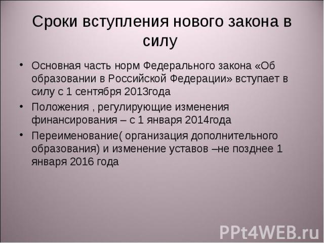 Сроки вступления нового закона в силу Основная часть норм Федерального закона «Об образовании в Российской Федерации» вступает в силу с 1 сентября 2013годаПоложения , регулирующие изменения финансирования – с 1 января 2014годаПереименование( организ…