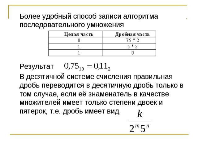 Более удобный способ записи алгоритма последовательного умножения РезультатВ десятичной системе счисления правильная дробь переводится в десятичную дробь только в том случае, если её знаменатель в качестве множителей имеет только степени двоек и пят…