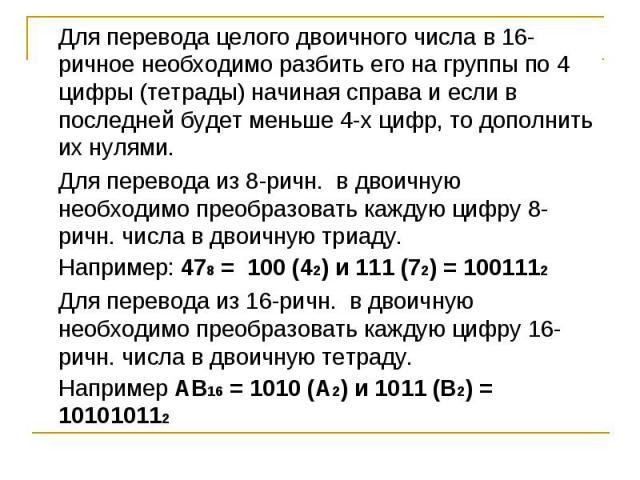 Для перевода целого двоичного числа в 16-ричное необходимо разбить его на группы по 4 цифры (тетрады) начиная справа и если в последней будет меньше 4-х цифр, то дополнить их нулями. Для перевода из 8-ричн. в двоичную необходимо преобразовать каждую…