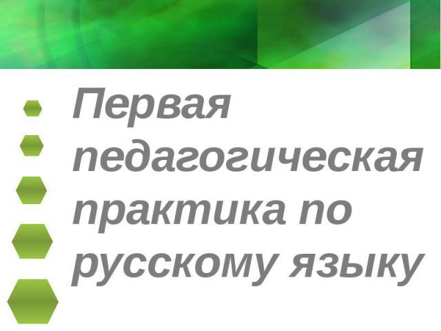 Первая педагогическая практика по русскому языку