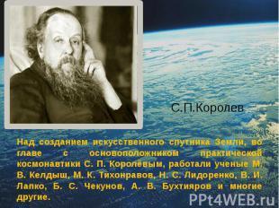 С.П.Королев Над созданием искусственного спутника Земли, во главе с основоположн