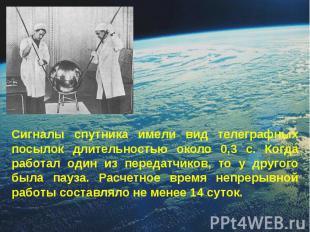 Сигналы спутника имели вид телеграфных посылок длительностью около 0,3 с. Когда
