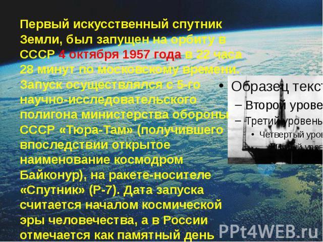 Первый искусственный спутник Земли, был запущен на орбиту в СССР 4 октября 1957 года в 22 часа 28 минут по московскому времени. Запуск осуществлялся с 5-го научно-исследовательского полигона министерства обороны СССР «Тюра-Там» (получившего впоследс…