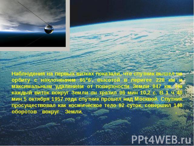 Наблюдения на первых витках показали, что спутник вышел на орбиту с наклонением 65°6', высотой в перигее 228 км и максимальным удалением от поверхности Земли 947 км. На каждый виток вокруг Земли он тратил 96 мин 10,2 с. В 1 ч 46 мин 5 октября 1957 г…