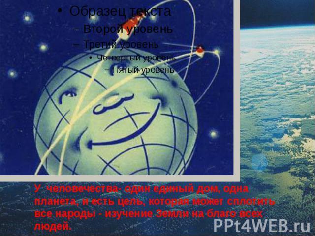 У человечества- один единый дом, одна планета, и есть цель, которая может сплотить все народы - изучение Земли на благо всех людей.