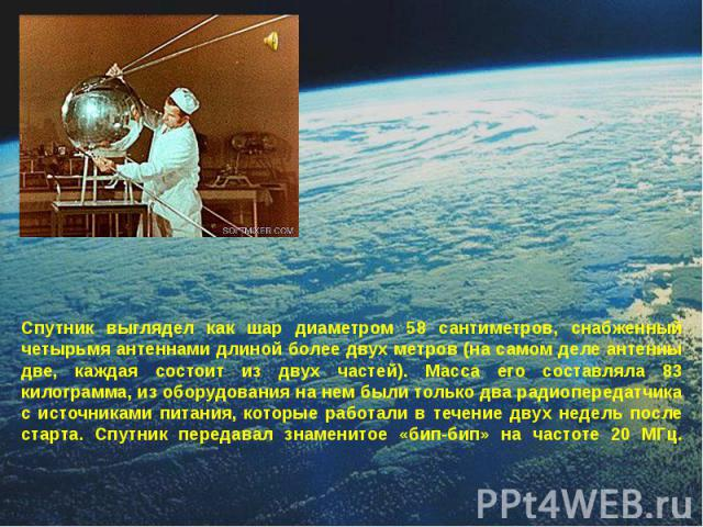 Спутник выглядел как шар диаметром 58 сантиметров, снабженный четырьмя антеннами длиной более двух метров (на самом деле антенны две, каждая состоит из двух частей). Масса его составляла 83 килограмма, из оборудования на нем были только два радиопер…
