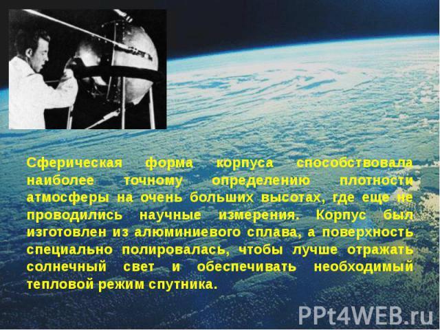 Сферическая форма корпуса способствовала наиболее точному определению плотности атмосферы на очень больших высотах, где еще не проводились научные измерения. Корпус был изготовлен из алюминиевого сплава, а поверхность специально полировалась, чтобы …