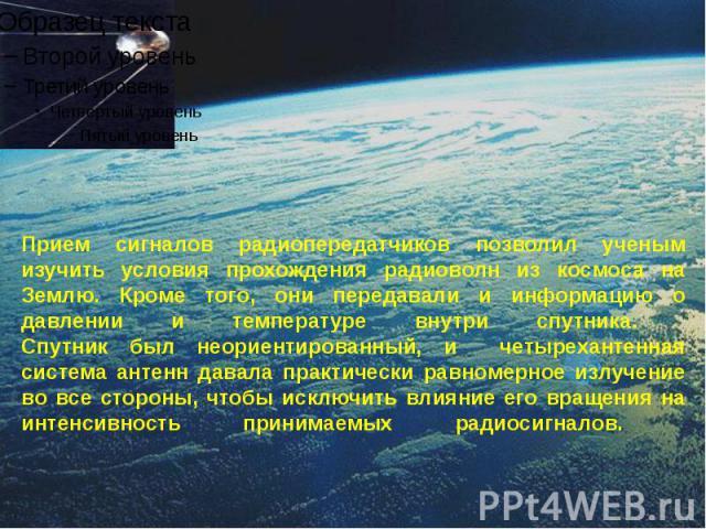 Прием сигналов радиопередатчиков позволил ученым изучить условия прохождения радиоволн из космоса на Землю. Кроме того, они передавали и информацию о давлении и температуре внутри спутника. Спутник был неориентированный, и четырехантенная система ан…