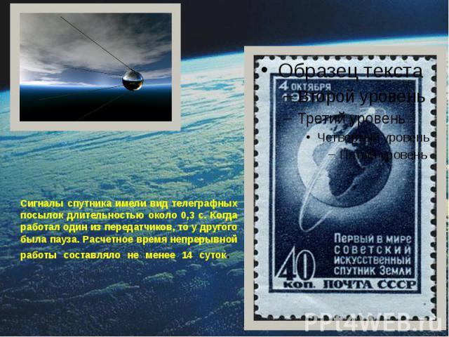 Сигналы спутника имели вид телеграфных посылок длительностью около 0,3 с. Когда работал один из передатчиков, то у другого была пауза. Расчетное время непрерывной работы составляло не менее 14 суток.