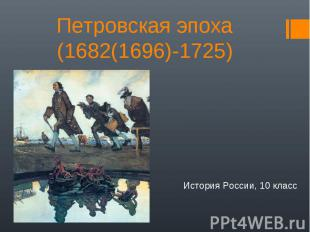 Петровская эпоха(1682(1696)-1725) История России, 10 класс