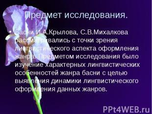 Предмет исследования. Басни И.А.Крылова, С.В.Михалкова рассматривались с точки з