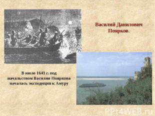 Василий Данилович Поярков. В июле 1643 г. под начальством Василия Пояркова начал