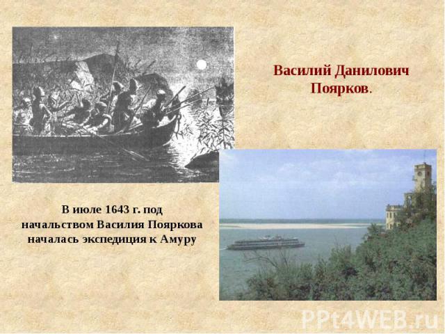 Василий Данилович Поярков. В июле 1643 г. под начальством Василия Пояркова началась экспедиция к Амуру