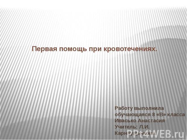 Первая помощь при кровотечениях. Работу выполнила обучающаяся 8 «В» класса Ивасько Анастасия Учитель: Л.И. Карнаущенкова.