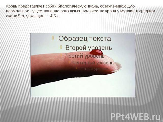 Кровь представляет собой биологическую ткань, обеспечивающую нормальное существование организма. Количество крови у мужчин в среднем около 5 л, у женщин –4,5 л.