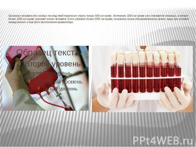 Организм человека без особых последствий переносит утрату только 500 мл крови. Истечение 1000 мл крови уже становится опасным, а потеря более 1000 мл крови угрожает жизни человека. Если утрачено более 2000 мл крови, сохранить жизнь обескровленному м…