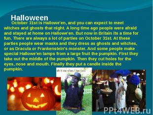 Halloween October 31st is Hallowe'en, and you can expect to meet witches and gho