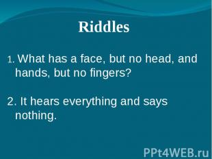 Riddles 1. What has a face, but no head, and hands, but no fingers?2. It hears e