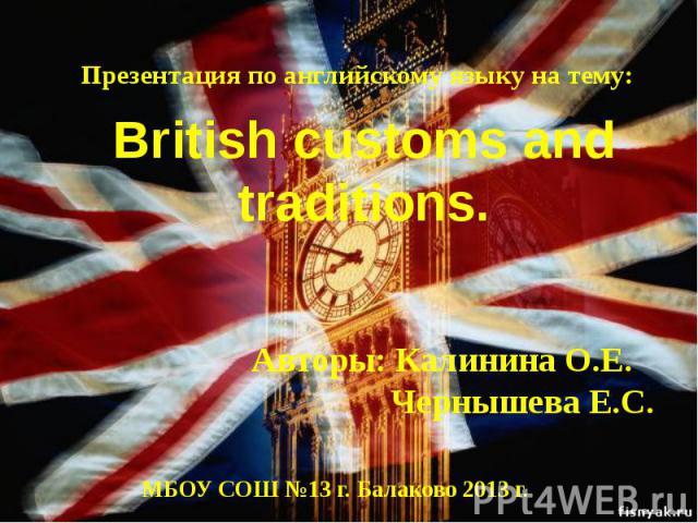 Презентация по английскому языку на тему: British customs and traditions.Авторы: Калинина О.Е. Чернышева Е.С.МБОУ СОШ №13 г. Балаково 2013 г.