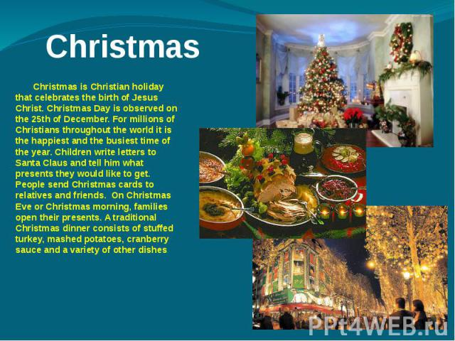 Christmas Christmas is Christian holiday that celebrates the birth of Jesus Christ. Christmas Day is observed on the 25th of December. For millions of Christians throughout the world it is the happiest and the busiest time of the year. Children writ…