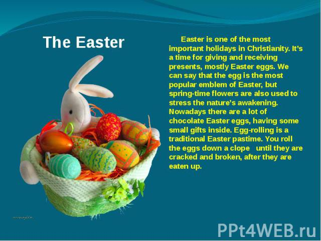 The Easter Easter is one of the most important holidays in Christianity. It's a time for giving and receiving presents, mostly Easter eggs. We can say that the egg is the most popular emblem of Easter, but spring-time flowers are also used to stress…