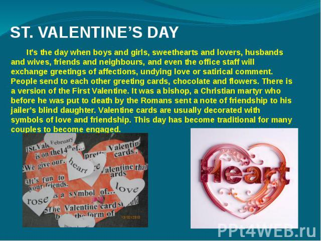 ST. VALENTINE'S DAY It's the day when boys and girls, sweethearts and lovers, husbands and wives, friends and neighbours, and even the office staff will exchange greetings of affections, undying love or satirical comment. People send to each other g…