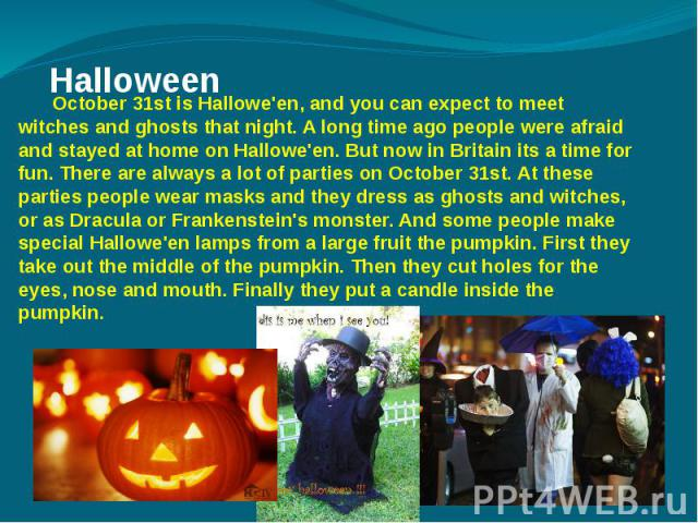 Halloween October 31st is Hallowe'en, and you can expect to meet witches and ghosts that night. A long time ago people were afraid and stayed at home on Hallowe'en. But now in Britain its a time for fun. There are always a lot of parties on October …