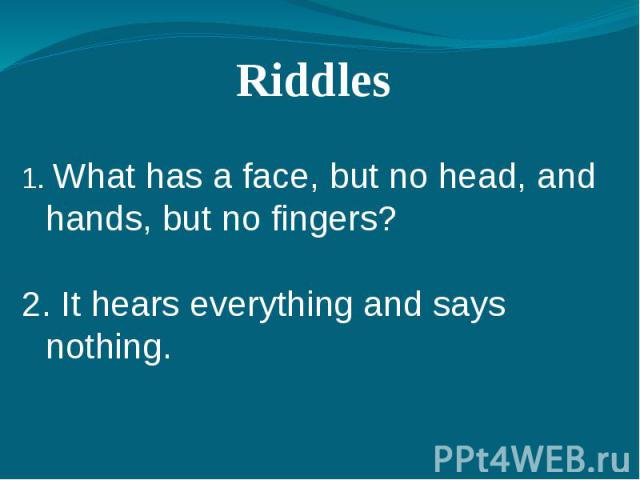 Riddles 1. What has a face, but no head, and hands, but no fingers?2. It hears everything and says nothing.