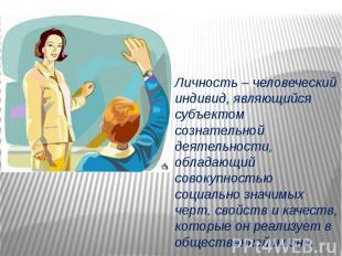 Личность – человеческий индивид, являющийся субъектом сознательной деятельности,