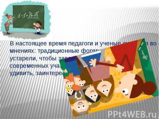 В настоящее время педагоги и ученые сходятся во мнениях: традиционные формы обуч