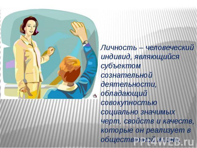 Личность – человеческий индивид, являющийся субъектом сознательной деятельности, обладающий совокупностью социально значимых черт, свойств и качеств, которые он реализует в общественной жизни.