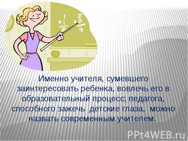Именно учителя, сумевшего заинтересовать ребенка, вовлечь его в образовательный процесс; педагога, способного зажечь детские глаза, можно назвать современным учителем.