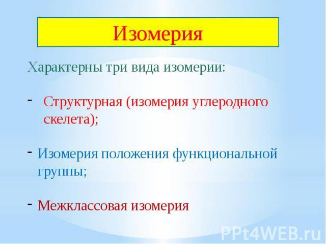 Изомерия Характерны три вида изомерии:Структурная (изомерия углеродного скелета);Изомерия положения функциональной группы;Межклассовая изомерия