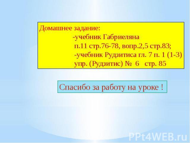 Домашнее задание: -учебник Габриеляна п.11 стр.76-78, вопр.2,5 стр.83; -учебник Рудзитиса гл. 7 п. 1 (1-3) упр. (Рудзитис) № 6 стр. 85Спасибо за работу на уроке !