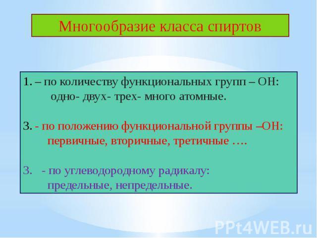 Многообразие класса спиртов– по количеству функциональных групп – ОН: одно- двух- трех- много атомные.- по положению функциональной группы –ОН: первичные, вторичные, третичные ….3. - по углеводородному радикалу: предельные, непредельные.