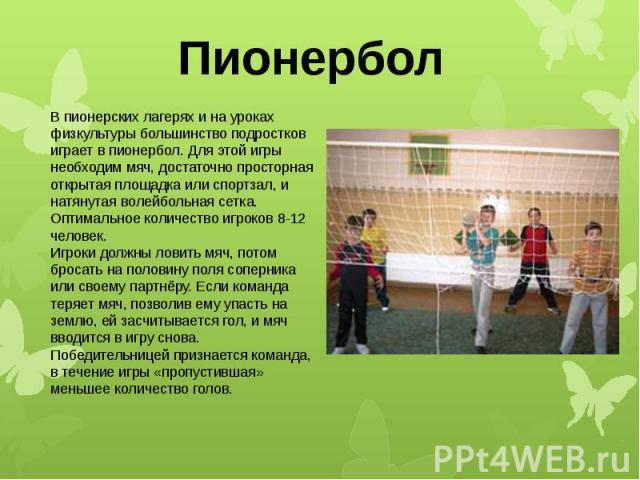 Пионербол В пионерских лагерях и на уроках физкультуры большинство подростков играет в пионербол. Для этой игры необходим мяч, достаточно просторная открытая площадка или спортзал, и натянутая волейбольная сетка. Оптимальное количество игроков 8-12 …
