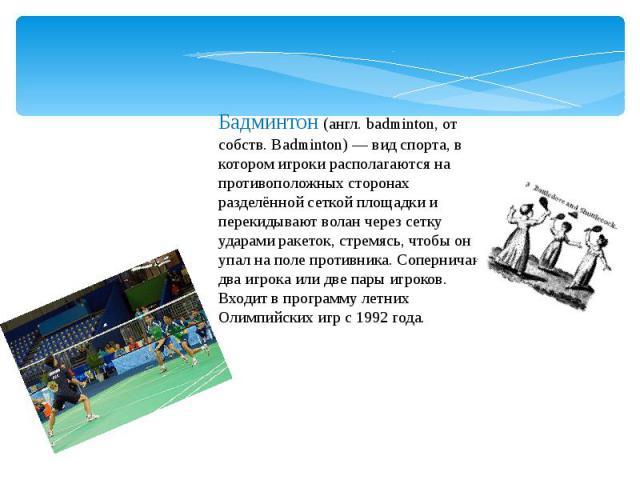 Бадминтон (англ. badminton, от собств. Badminton) — вид спорта, в котором игроки располагаются на противоположных сторонах разделённой сеткой площадки и перекидывают волан через сетку ударами ракеток, стремясь, чтобы он упал на поле противника. Сопе…