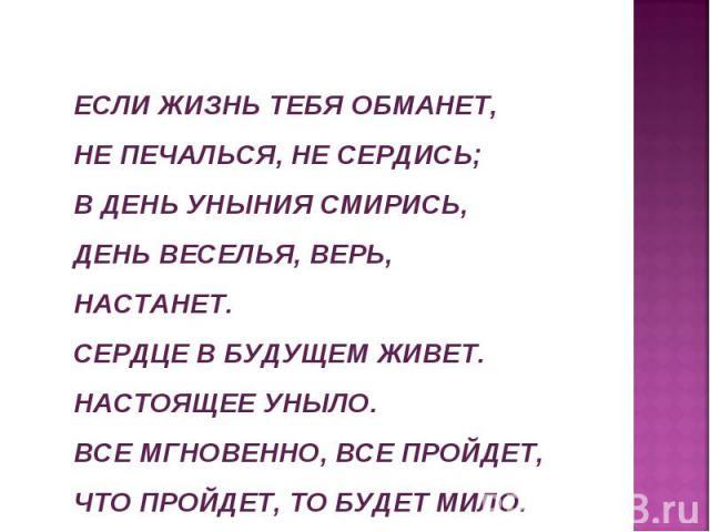ЕСЛИ ЖИЗНЬ ТЕБЯ ОБМАНЕТ, НЕ ПЕЧАЛЬСЯ, НЕ СЕРДИСЬ;В ДЕНЬ УНЫНИЯ СМИРИСЬ,ДЕНЬ ВЕСЕЛЬЯ, ВЕРЬ, НАСТАНЕТ.СЕРДЦЕ В БУДУЩЕМ ЖИВЕТ.НАСТОЯЩЕЕ УНЫЛО.ВСЕ МГНОВЕННО, ВСЕ ПРОЙДЕТ,ЧТО ПРОЙДЕТ, ТО БУДЕТ МИЛО. А. С. Пушкин