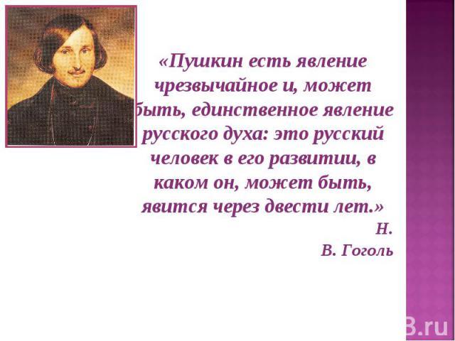 «Пушкин есть явление чрезвычайное и, может быть, единственное явление русского духа: это русский человек в его развитии, в каком он, может быть, явится через двести лет.» Н. В. Гоголь